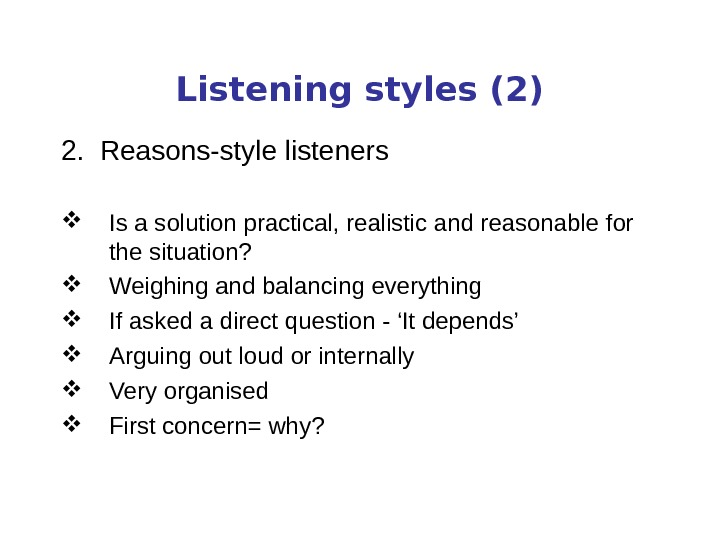 Listening styles (2) 2.  Reasons-style listeners Is a solution practical, realistic and reasonable for the