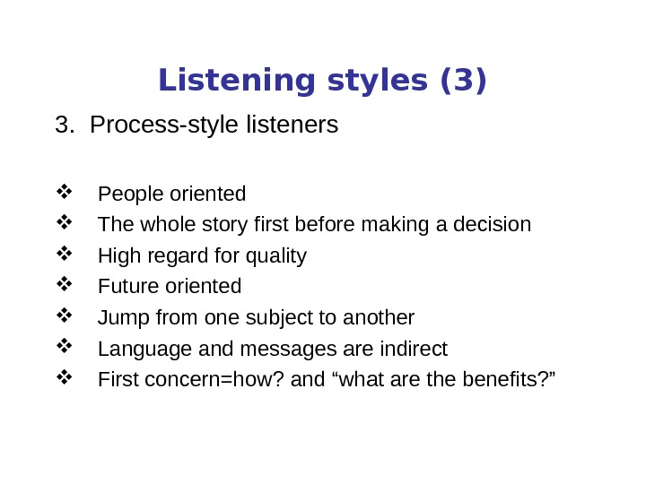Listening styles (3) 3.  Process-style listeners People oriented The whole story first before making a