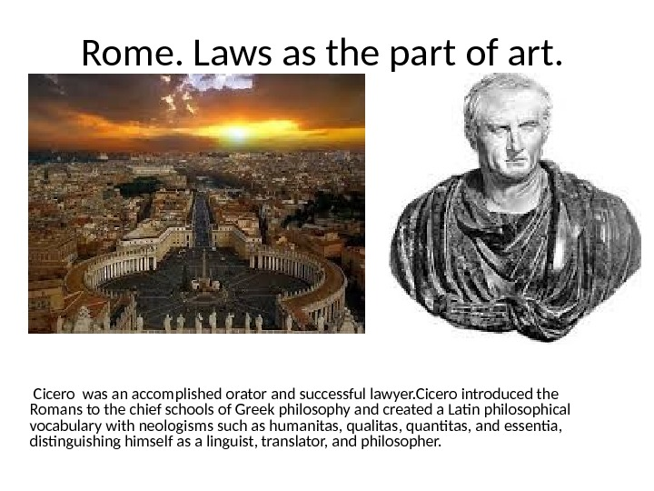 Rome. Laws as the part of art.  Cicero was an accomplished orator and successful lawyer.