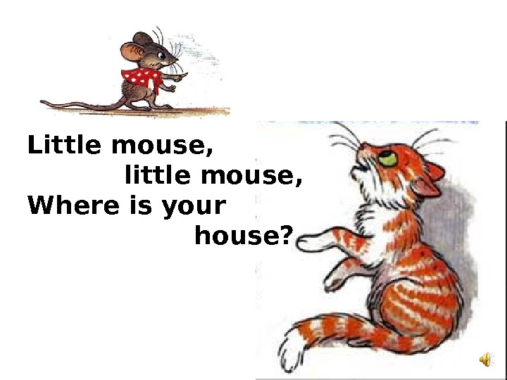 Little mouse,    little mouse, Where is your