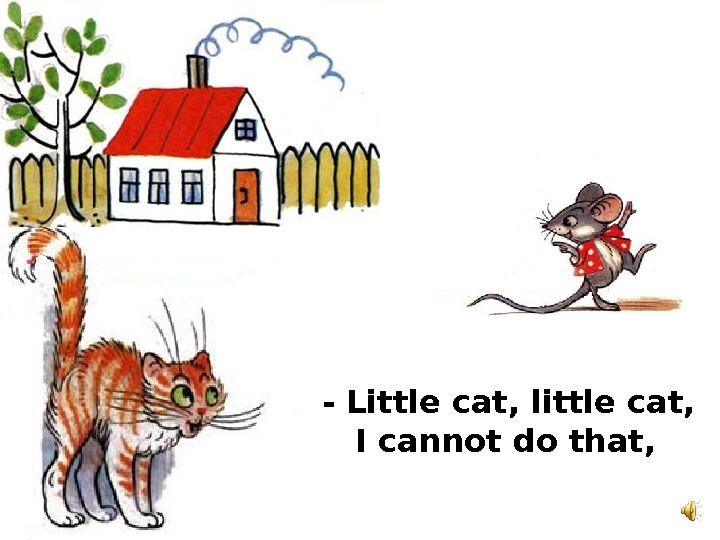 - Little cat, little cat, I cannot do that,