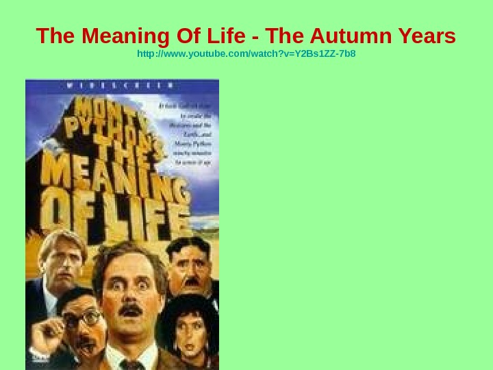 The Meaning Of Life - The Autumn Years http: //www. youtube. com/watch? v=Y 2