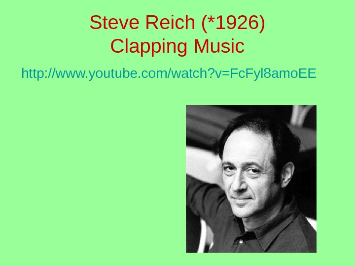 Steve Reich (*1926) Clapping Music http: //www. youtube. com/watch? v=Fc. Fyl 8 amo. EE