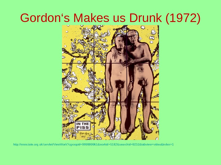 Gordon's Makes us Drunk (1972) http: //www. tate. org. uk/servlet/View. Work? cgroupid=999999961&workid=5182&searchid=9231&tabview=video&index=1