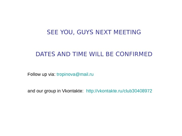 SEE YOU, GUYS NEXT MEETING DATES AND TIME WILL BE CONFIRMED Follow up via:
