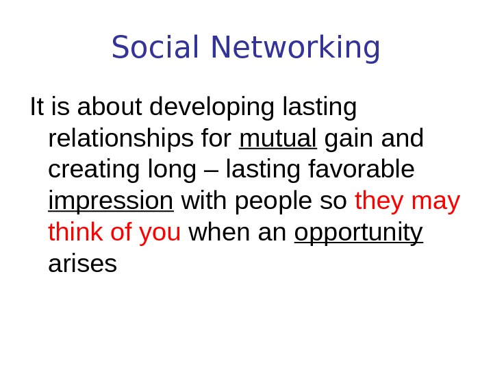 Social Networking It is about developing lasting relationships for mutual gain and creating long