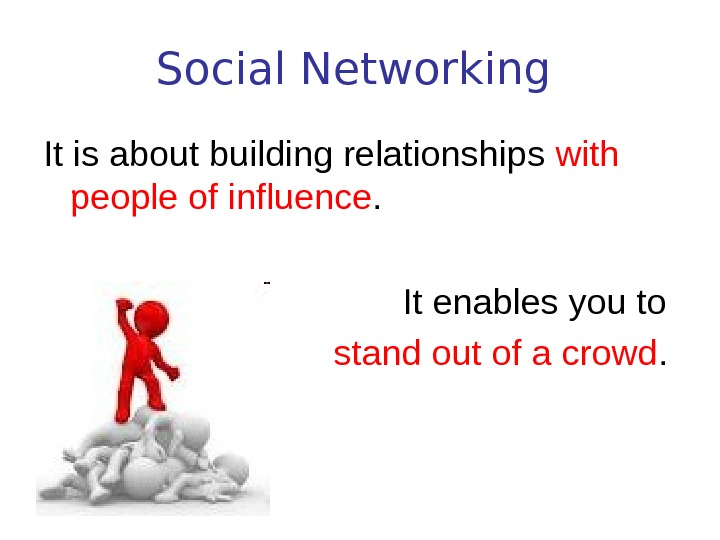 Social Networking  It is about building relationships with people of influence.  It