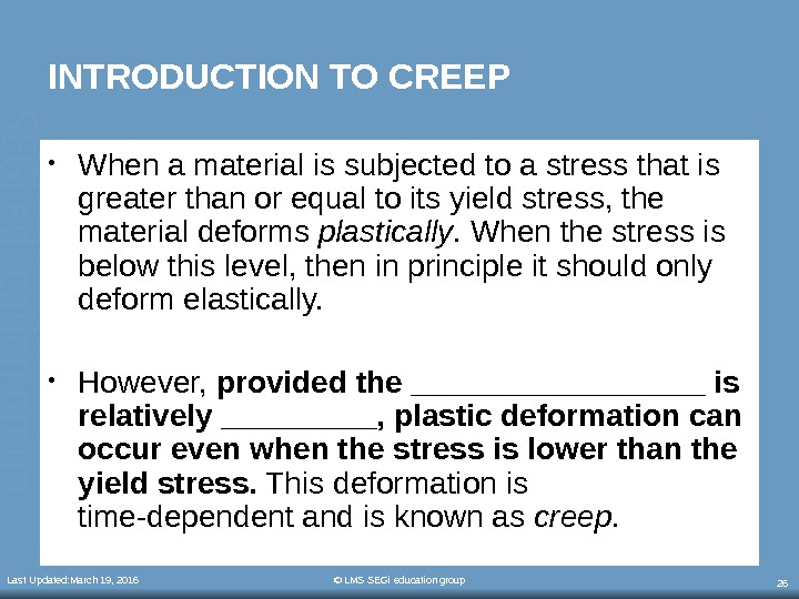 Last Updated: March 19, 2016 © LMS SEGi education group 26 INTRODUCTION TO CREEP • When