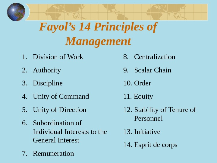 Fayol's 14 Principles of Management 1. Division of Work 2. Authority 3. Discipline 4. Unity of