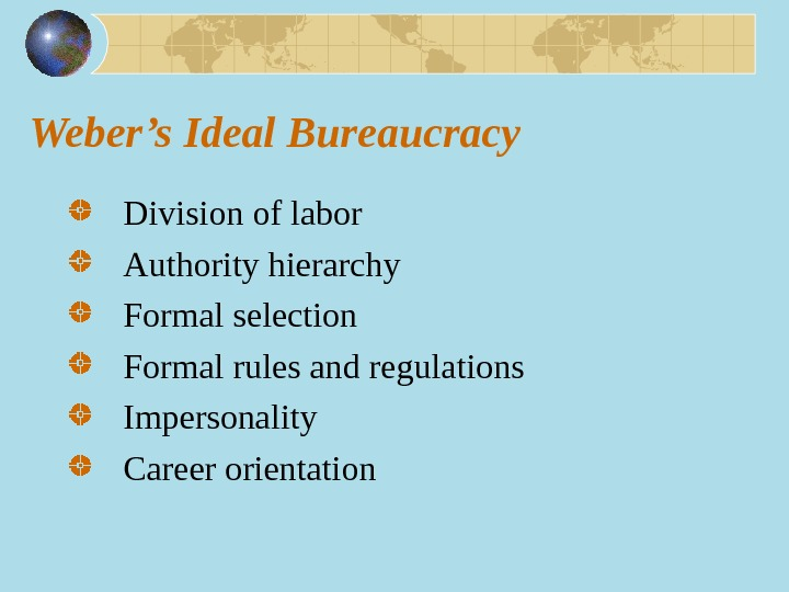 Weber's Ideal Bureaucracy Division of labor Authority hierarchy Formal selection Formal rules and regulations Impersonality Career