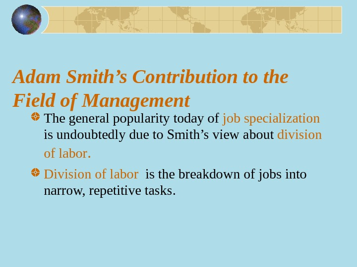 Adam Smith's Contribution to the Field of Management The general popularity today of  job specialization
