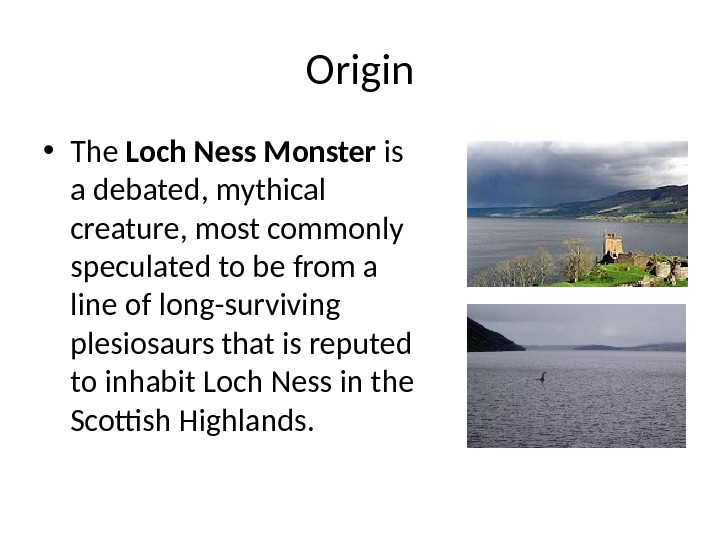 Origin • The Loch Ness Monster is a debated, mythical creature, most commonly speculated to be