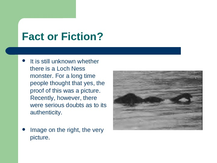 Fact or Fiction ?  It is still unknown whethere is a Loch Ness