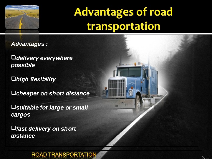 5 /15 Advantages :  delivery everywhere possible high flexibility  cheaper on short distance suitable