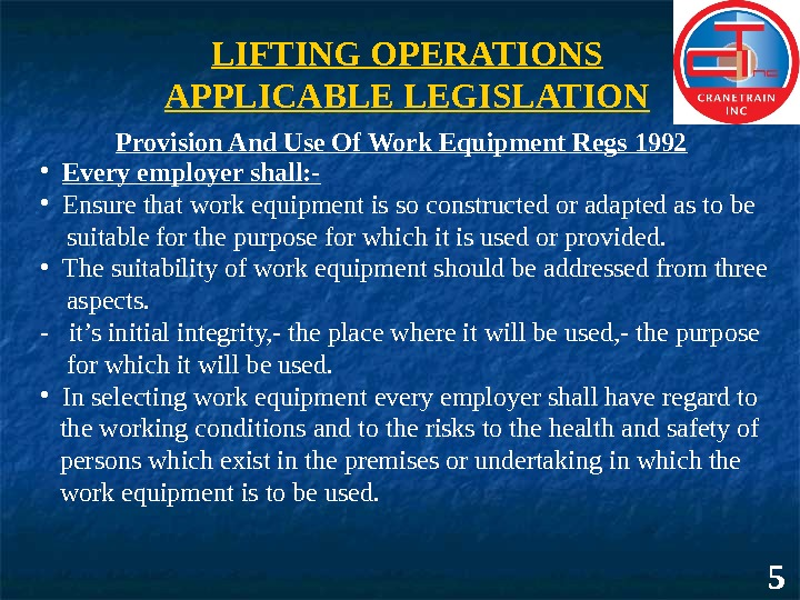 5 LIFTING OPERATIONS APPLICABLE LEGISLATION Provision And Use Of Work Equipment Regs 1992 • Every employer