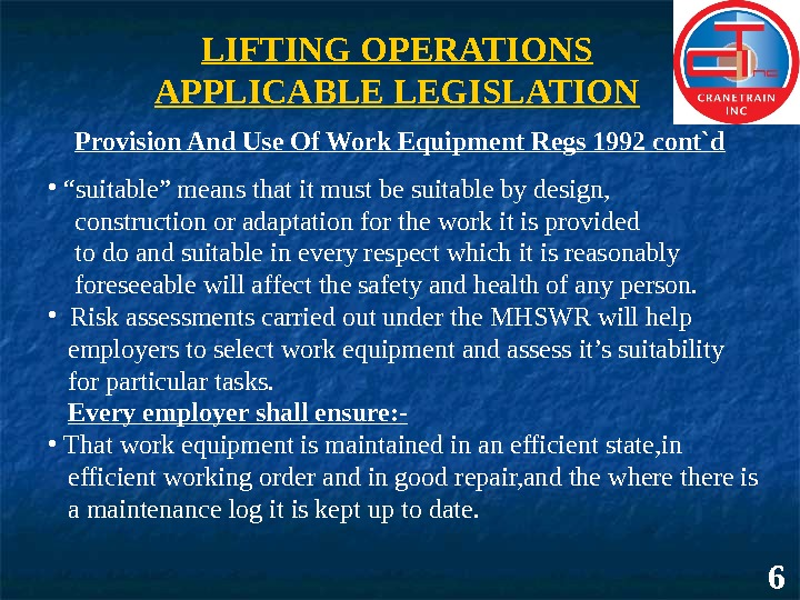 6 LIFTING OPERATIONS APPLICABLE LEGISLATION Provision And Use Of Work Equipment Regs 1992 cont`d •