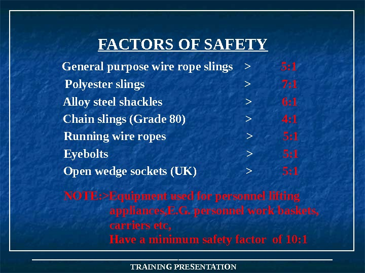 FACTORS OF SAFETY NOTE: Equipment used for personnel lifting appliances, E. G. personnel work baskets,