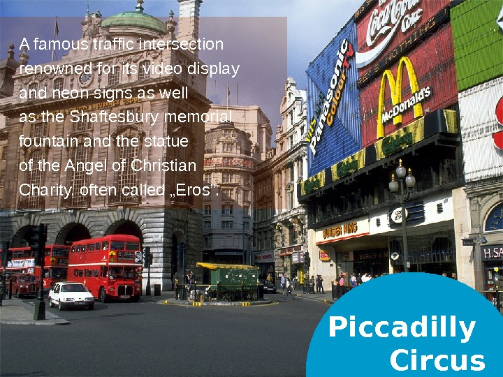Piccadilly Circus. A famous traffic intersection renowned for its video display and neon signs as well