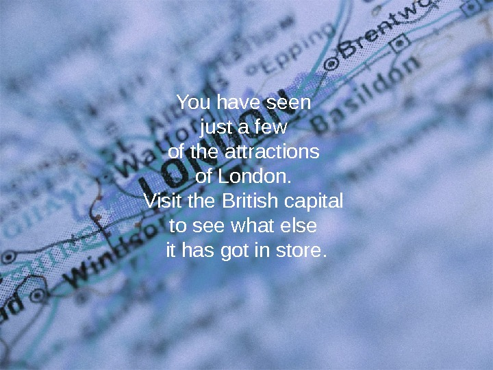 You have seen just a few of the attractions of London.  Visit the British capital