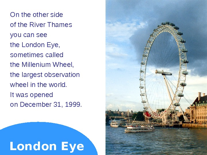 On the other side of the River Thames you can see the London Eye,  sometimes