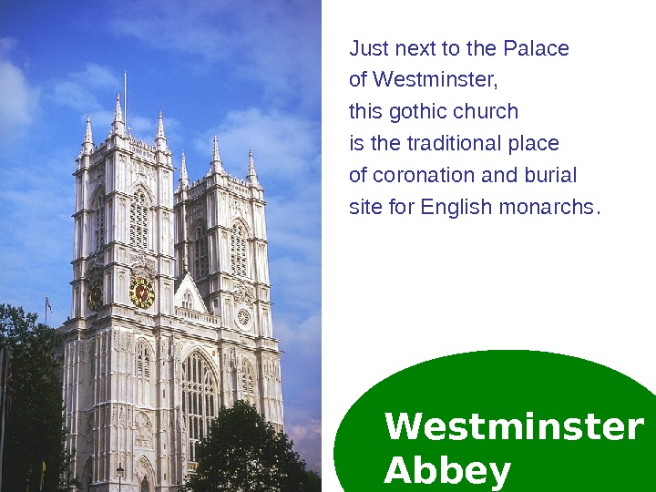 Westminster Abbey. Just next to the Palace of Westminster,  this gothic church is the traditional