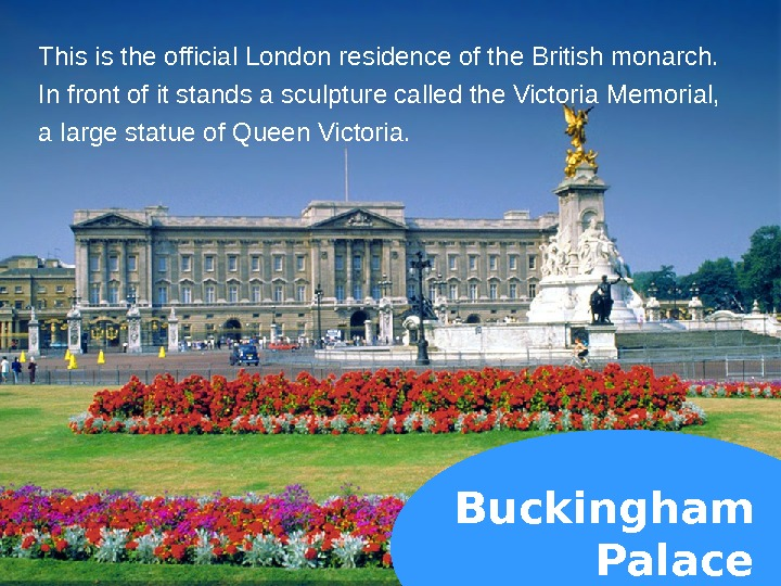 Buckingham Palace. This is the official London residence of the British monarch.  In front of