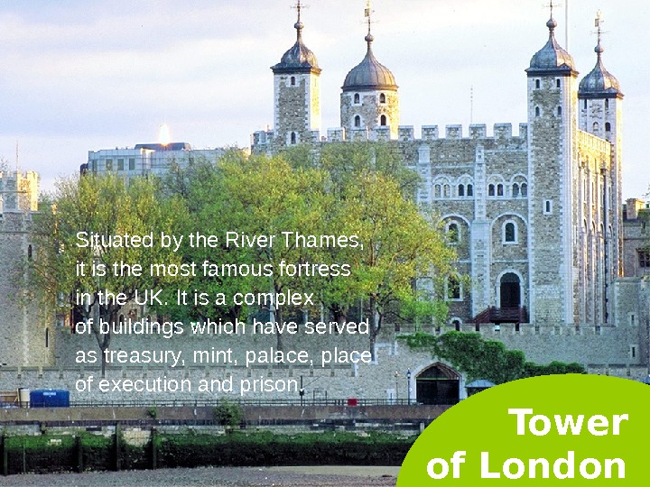 Tower of London. Situated by the River Thames,  it is the most famous fortress in