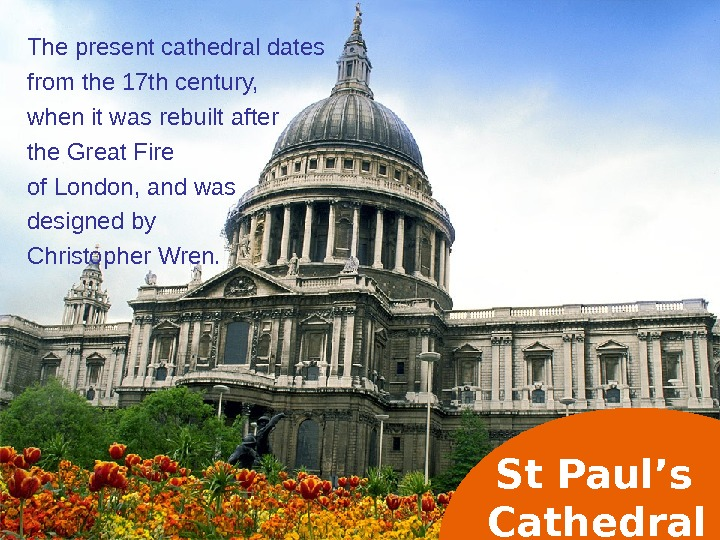 St Paul's Cathedral. The present cathedral dates from the 17 th century,  when it was