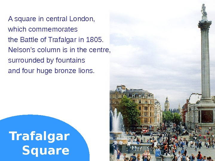 Trafalgar Square. A square in central London,  which commemorates the Battle of Trafalgar in 1805.
