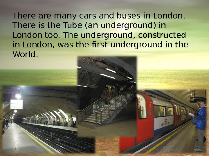 There are many cars and buses in London.  There is the Tube (an underground) in