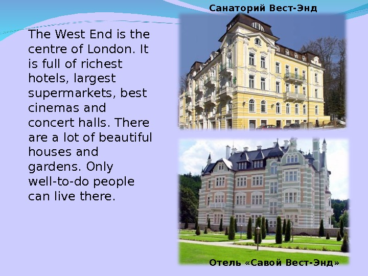 The West End is the centre of London. It is full of richest hotels, largest supermarkets,