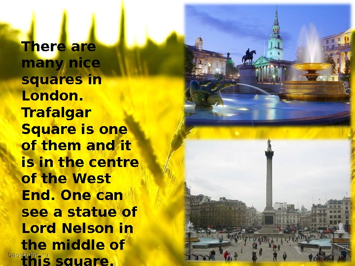 There are many nice squares in London.  Trafalgar Square is one of them and it