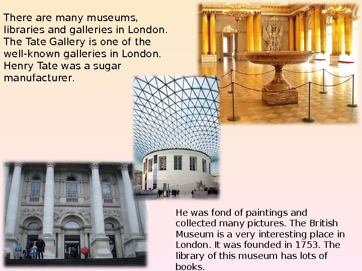 There are many museums,  libraries and galleries in London.  The Tate Gallery is one