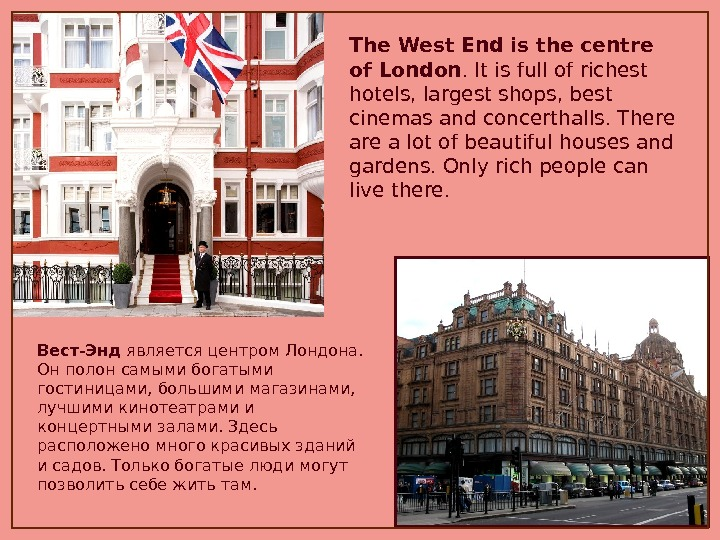 The West End is the centre of London. It is full of richest hotels, largest shops,