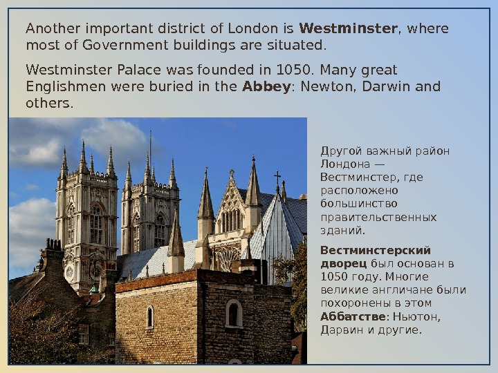 Another important district of London is Westminster , where most of Government buildings are situated.
