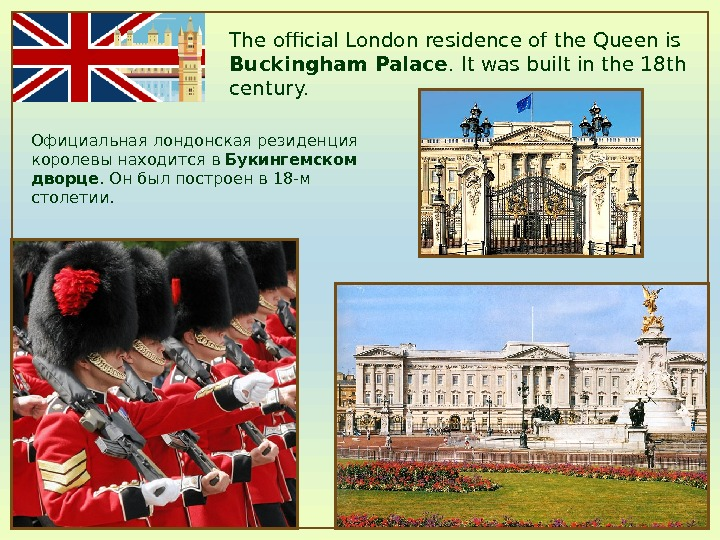 The official London residence of the Queen is Buckingham Palace. It was built in the 18