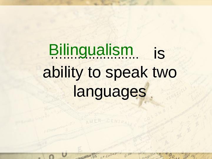 …. . . . . is ability to speak two languages. Bilingualism