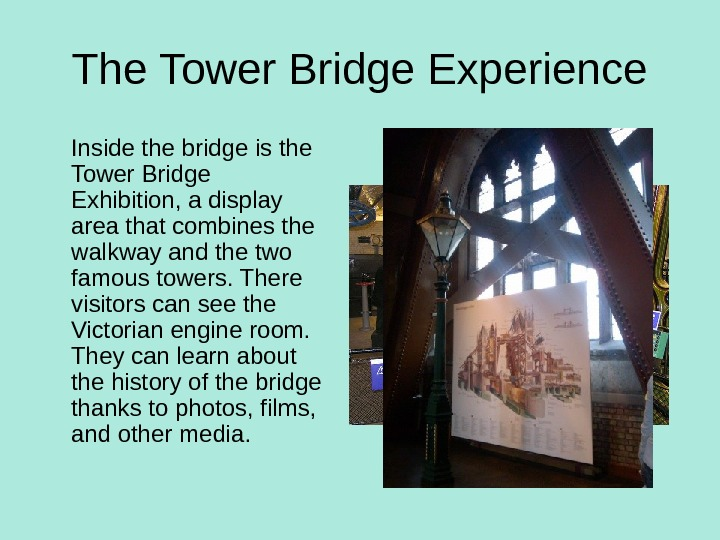 The Tower Bridge Experience Inside the bridge is the Tower Bridge Exhibition, a display area that