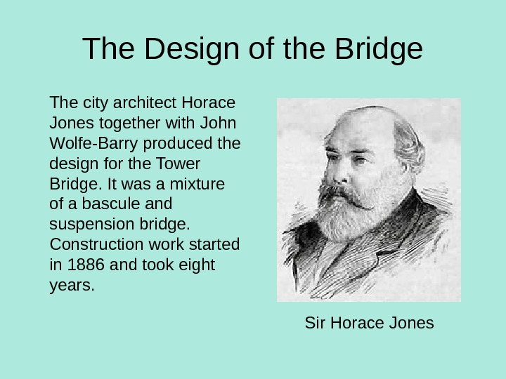 The Design of the Bridge The city architect Horace Jones together with John Wolfe-Barry produced the