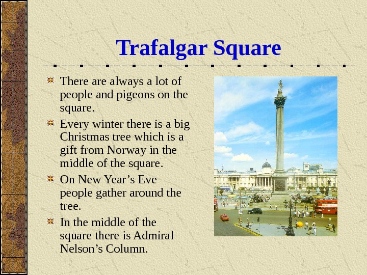 Trafalgar Square There always a lot of people and pigeons on the square. Every