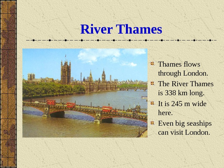 River Thames flows through London. The River Thames is 338 km long. It is