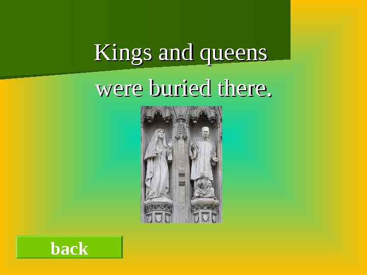 Kings and queens were buried there. back