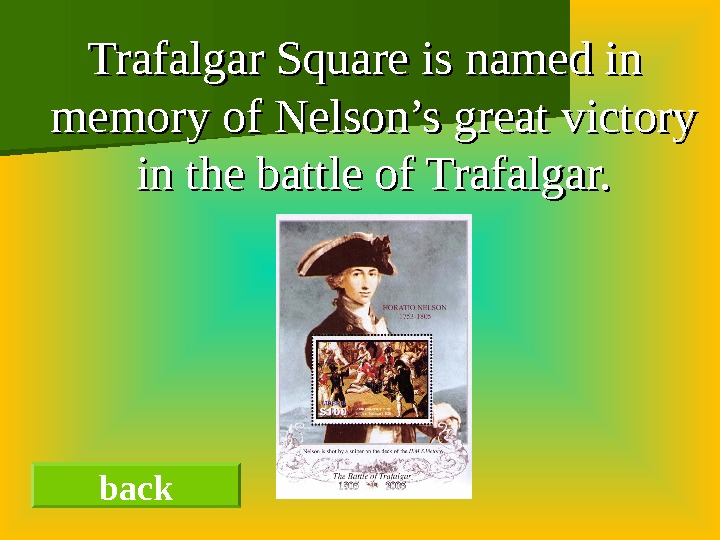 Trafalgar Square is named in memory of Nelson's great victory in the battle of