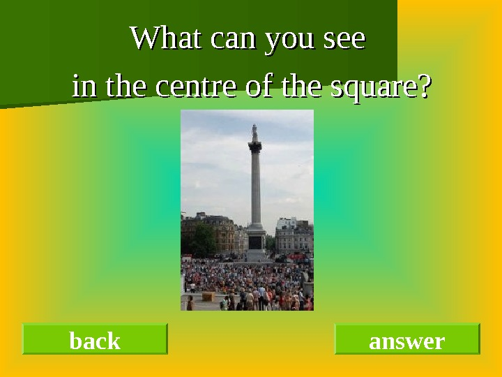 What can you see in the centre of the square?      back