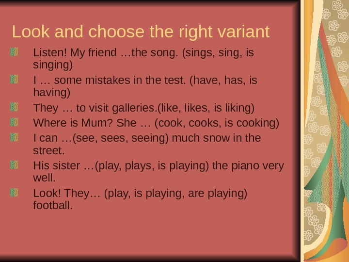 Look and choose the right variant Listen! My friend …the song. (sings, sing, is singing) I