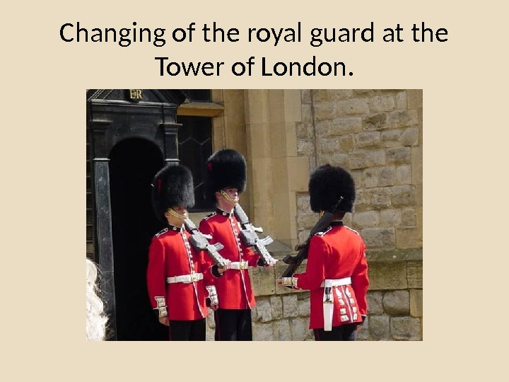 Changing of the royal guard at the Tower of London.