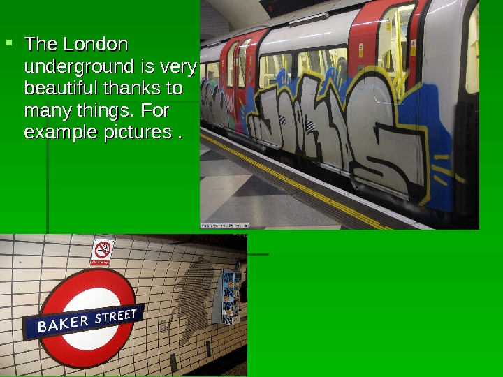 The London underground is very beautiful thanks to many things.  For example pictures .