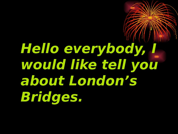 Hello everybody, I would like tell you about London's Bridges.