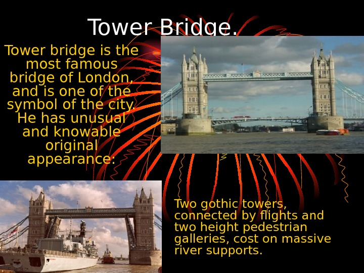 Tower Bridge.  Tower bridge is the most famous bridge of London,  and