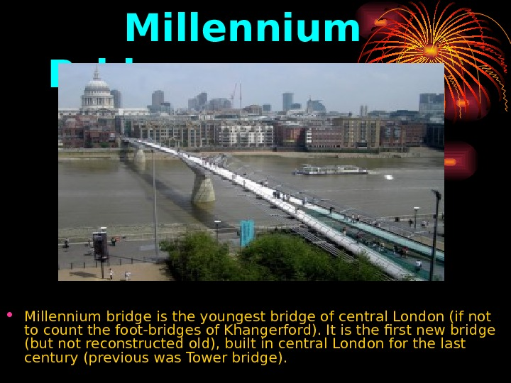 Millennium Bridge.  • Millennium bridge is the youngest bridge of central London (if